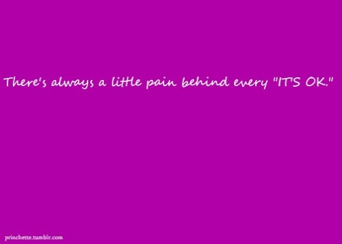 "toxicsprinkles:  princhette:  There's always a little pain behind every ""IT'S OK."""