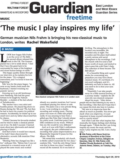 "THE GUARDIAN Interview'The music I play inspires my life' German musician Nils Frahm is bringing his neo-classical music to London, writes Rachel Wakefield.  Look how happy Nils Frahm is on the cover of The Bells – his second album released this week in the UK. The German pianist has a lot to smile about, ""I feel that I have the great luck to be surrounded by some of the brightest and nicest human beings on earth."" This happy quality shines through our interview as he explains his love for the piano. ""It's a magical instrument; and I've loved it from the beginning."" Nils' love for the piano began, ""as soon as my hands could reach the keyboard, I started wracking my parents' nerves."" Growing up in an old farmhouse near Hamburg, Nils had the good fortune to be taught by Nahum Brodski – a student of the last scholar of Tschaikowsky . ""My teacher was a very strict and humble person. He played big shows in Russia during the '60s and '70s, but then he had to leave his country for political reasons. Accidentally, he ended up in our small town and my father discovered him by chance. ""I think I became his favourite student and he tried to make a classical pianist out of me. He didn't succeed. I learned more about jazz afterwards and started playing in bands."" And that is how it would have stayed, if he hadn't been discovered by alternative, acoustic folk musician Peter Broderick. ""Meeting Peter has changed my life a lot,"" enthuses Nils. ""Before him I was not connected to a musical scene at all. I played the same music and worked already as a session musician, but I never considered playing live shows or solo piano. The piano was a very private thing to me. I was working in a studio, recording and writing music. Playing piano was more of a little side project really. It was amazing to hear from a gifted guy like Peter that I should release my piano work. Until that point I had little confidence in my music. Without him my life would be very different."" And, so it was with Peter's enthusiasm and support, the pair collaborated on recording Nils' piano improvisations on a Bösendorfer Imperial D piano for this album, The Bells. ""We rented this wonderful, old church in Berlin called Grunewald for two days,"" explains Nils. ""And the only thing I knew was that in those two days I needed to record all the material. So it was kind of thrilling. The atmosphere in this location was incredible. We recorded only at night. The acoustics and the place itself added a pretty serious and sacral atmosphere to the recordings. I left the church with five-and-a-half hours worth of music and started to select some bits with Peter's help. The collection of these became The Bells album."" It's a beautiful thing and a great starter for overcoming any prejudices you may have about classical music. It's not bland, it's not aural wallpaper, and it's definitely not hard to listen to. All you need to do is shut your eyes and listen. ""Hopefully I can take people away on a little musical journey, or a journey inside,"" explains the 28-year-old, neo-classical composer about his music. ""After shows people tell me that listening to my sets is like travelling. I like that and I hope that I can repeat the trick also here in London. ""My aim is to improvise from the album as much as possible. You never get stuck when you improvise, it is just important to keep yourself entertained and in a joyful mood."" And when I ask him what inspires him musically, his happy feelings start shining through again. ""I think the life I am living inspires my music the most; and the music I play inspires my life. I am a lucky fella.""Nils Frahm with Simon Scott (ex drummer of Slowdive) at the Union Chapel, Compton Avenue, Islington on Saturday, May 22. Nils Frahm with Heather Woods Broderick at Café Oto, Ashwin Street, Dalston, on Tuesday, May 25.Q&A WITH NILS FRAHM Q: What is your motivation behind your tour and what do you hope the audience will experience?NF: Hopefully I can take people away on a little musical journey, or a journey inside. After shows people tell me that listening to my sets is like travelling. I like that and I hope that I can repeat the trick also at my London shows. Also my wonderful label Erased Tapes is based in London, which makes the city a special place to perform in. They actually added a third concert at Café Oto for the 25th, so people who are interested in seeing my show have to decide which venue they prefer. The show on the 27th is already sold out I think. Q:You will be performing with Simon Scott on May 22 and with Jóhann Jóhannsson & Greg Haines on May 27. Can you provide me with a little background as to how you met these esteemed musicians and what you like about their work?NF: I haven't met Jóhann Jóhannsson yet but I love his music. I admire his genuine compositions and his overall aesthetic. Simon Scott and me already worked together on a 7"", which will come out on the Sonic Pieces label at the end of the year. I have seen a few shows of his and he makes some of the best drone music I've heard so far. He's a really gifted and talented musician. Greg Haines is also a good friend. He actually lives in my room while I am on tour right now. So you could say that we know each another. His recent album Until The Point Of Hushed Support is undoubtedly a masterpiece. I can't believe how good it is. I get so inspired by the music of my friends. I am a lucky fella. Q:How did you go about deciding on which work to use for these series of concerts?NF: I usually make up my mind before I go on stage and try not to think about the show too much. My aim is to improvise the set as much as possible. Sometimes it is really easy to do that, and I am able to develop new material only for this one night. At other times I end up playing more songs from my two recorded albums. Usually it is a mix of both. Q: Performing for a UK audience or performing for a European audience – what's the difference for you?NF: I wish I had more experience, but from what I have seen so far every night is different. It is not so much about the country you are playing in, but more about the vibe of the venue. I think that people in the UK are a little more outgoing and interactive than most of the European crowds. Q: Can you explain the story behind The Bells and your collaboration with Peter Broderick?NF: Peter became my closest friend over the last year and meeting him has changed my life a lot. Before him I was not connected to a musical scene at all. I played the same music and worked already as a musician, but I never considered playing live shows or solo piano. The piano was a very private thing to me. I was working in a studio, recording and writing music. Playing piano was more of a little side project really. It was amazing to hear from a gifted guy like Peter that I should release my piano work. Until that point I had little confidence in my music. Without Peter my life would be very different and I am so thankful for all his help and support.Working on The Bells was indeed really different from working on Wintermusik[Nils Frahm's debut album]. Before we started I talked to Peter Broderick, who produced the album, about a possible approach. And finally we rented this old, wonderful church in Berlin for two days and the only thing I knew was that in these two days I needed to record all the material. One rule of Kning Disk's Piano Series (the album was first released by Kning Disk in Sweden and is now part of Erased Tapes' catalogue for the UK, Ireland and North America) is to not add or edit the recorded piano material. So it was kind of thrilling. The atmosphere in this location was incredible. We recorded only at night. The acoustics and the place itself added a pretty serious and sacral atmosphere to the recordings. I left the church with a few hours worth of music and started to select some bits with Peter's help. The collection of these bits became the album. Q: Why did you choose the Grunewald Church as a venue for the recording of this album?NF:This place just seemed incredibly special and nice sounding to me. And when I listen back to the recording with my eyes closed, I can travel back to that very place and relive the experience. Q: What instrument did you use – was it the church's own organ or did you bring in your own keyboard?NF: Actually, the instrument I used was a grand piano – a Bösendorfer Imperial D. Q:Can you tell me about any difficulties you had in recording the improvisations and how you overcame them?NF: I can't think of any major difficulties during the recording process. You never get stuck when you improvise, it is just important to keep yourself entertained and in a joyful mood. When you messed up a part or hit a wrong tone, you can't just re-record it, because you just made it all up. Then you have to try something else and be able to let go of the previous take. I love this way of approaching a record, but I also like the process of writing pieces. Q:How do you get overcome your nerves before a performance? Do you have a routine that gets you motivated?NF:I have to say that I am nervous before every show I play. It is a nice feeling that I never want to overcome. Playing my music for an audience is the most personal and delicate thing. It is nerve wracking and wonderful and I try to take good care of it, so that it never becomes just a job or routine. Q: Where do you rehearse?NF: I have a piano at home, but also a rehearsal space with some amps and drum kits. I play with my friends there. It is fun to play loud music once in a while. Q:How would you describe yourself as an artist?NF: This is a hard question to answer… I guess I am an experienced musician who can produce interesting music. But I don't know if that makes me an artist and I also don't really know what it means. I follow my intuition in any aspect and this is all I can do and all I would like to say about that. Q: Who inspired you to become a pianist?NF: I think the piano itself. It is a magical instrument. And I loved it from the very beginning. I started to wrack my parents' nerves as soon as my hands could reach the keyboard. Q: How long did it take you to master the piano? And what is the highest grade you achieved?NF: I don't know much about grades, but I basically studied my whole life. I had lessons for about 9 years, which helped me a lot. Q: Your biography states you were taught by Nahum Brodski – a student of the last scholar of Tschaikowski – can you provide me with some background as to how you caught the ear of this teacher and became his student?NF: My teacher was a very strict and humble person. He played big shows in Russia during the 60s and 70s, but then he had to leave his country for political reasons. Accidently he ended up in the small town I grew up in and my father discovered him by chance. So it was big luck. I think I became his favourite student and he tried to make a classical pianist out of me. He didn't succeed. I learned more about jazz afterwards and started playing in bands. Q: What other instruments do you play?NF: Not too many, I worked on electronic music for quite a while and learned that every item can be used as an instrument. But I never mastered any other instruments. Q: What inspires you musically?NF: I think the life I am living inspires my music the most and the music I play inspires my life. It is hard to tell where music comes from. You might say partly from listening to music. Here is a list of musicians who have a big influence on me: Arvo Pärt, Chopin, Satie, Valentin Silvestrov, Steve Reich, Keith Jarrett, Moondog, John Surman, David Darling, Bill Evans, Philipp Glass. But also more contemporary artists like: Peter Broderick, Greg Haines, Dustin O Halloran, Machinefabriek, Heather Woods Broderick, John Convertino, F.S. Blumm. Q: What's your favourite piece to perform on stage?NF: Right now I am working on a pattern piece, which has no title yet. I perform it every night right now and it is very satisfying to play this piece. It puts me in this meditative mindset. I will try to record a version of it for my next album. Q: What's your favourite piece to relax and play at home?NF: I play sheet music from all kinds of composers. I think Bach pieces are my favourites, but the easier ones. I also like to play jazz standards. Q:Can you provide me with some background information about yourself?NF: My father works as a photographer and my mother as a family councillor. I grew up in an old farmhouse near Hamburg. My mother plays the piano and so did my father. They were both into music and art, and I had the great opportunity to go through their wonderful record collection whenever I wanted to. My brother played the flute for a while but he didn't keep it up. I always knew that I wanted to be a musician and it is so fulfilling to be able to make a living with that now. My parents are very happy although not too surprised by my 'success'. They always had confidence that I would be able to work as a musician. So I grew up in Hamburg but I moved to Berlin four years ago and I love this city. It is a wonderful place for all kinds of artists I guess, because the rents are cheap and every day new amazing people join the city. It feels like an El Dorado for art. Q: After these concerts in May, what's next for you?NF: I am looking forward to recording my next album on Erased Tapes. I am so excited to be on this label, it's an honour to be represented by them. Also I will release two collaboration records this year and work in the studio together with bands like Deaf Center and Grand Salvo. In autumn I will be on a European tour with Rachel Grimes, which is a huge honour as well. She just released a wonderful solo piano record called Book Of Leaves. I am also a big fan of Rachel's. Q: If your life was a musical note what would it be?NF:Bb(?) Q: If you were shipwrecked on a desert island which one composer's work would you like to have to keep you company?NF: Bach Q: What was the first album you ever bought?NF: The Offspring (haha) Q: What's on your iPod at the moment?NF: Too much I would say, but I love the solo piano record from the composer and pianist Valentin Silvestrov. Q: Can you tell me about the best concert you've ever seen?NF: I have seen Steve Reich's Music for 18 Musicians in Baden-Baden a few years ago and I had goose bumps over and over… maybe my favourite piece of all times. Q: Who's your favourite musician – and why?NF: I have so many, it never feels right to make a top list of artists. One day I think 'this guy' is the best musician the next day I feel that 'she' has written the most beautiful song… Q: Who's your favourite author – and why?NF: I am in love with Siri Hustvedt's book What I loved. Q: What electrical item couldn't you live without?NF: I wouldn't like to live without my studio. Recording music needs power and I hope that they will never cut it off. Q: What was your favourite lesson at school?NF: History. Q: What did you learn at school outside the classroom?NF: That it is not always easy to make good friends. Q: Where are you most happy?NF: Sitting at the piano? Nooooo, in my bed I would say. Q: How would your friends describe you?NF: Some say I am patient, but I am not. I feel that I mellow out a bit and I have the great luck to be surrounded by some of the brightest and nicest human beings on earth. They say I am a loving person. Source: http://www.guardian-series.co.uk/leisure/music/8131753.___The_music_I_play_inspires_my_life___/"