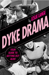 "Dyke Drama: Your Guide to Getting Out Alive by Leslie Lange  In this essential handbook, noted dyke drama scholar Leslie Lange  presents a hilarious history of this cultural institution, passed nobly  down from Sappho to ""The L Word,"" and offers valuable coping and  survival tips for all types of situations, including: •  how to avoid a barroom altercations with a bat-wielding, softball  player • how to tell if you're a dangerous lesbian stalker—and how to get rid  of one • the truth about lesbian bed death, pillow princesses, pet custody  issues, and drunk drama • why shedding the stigma of dyke drama is so hard • what drama-free lesbians do in their spare time (the answer may  surprise you)"
