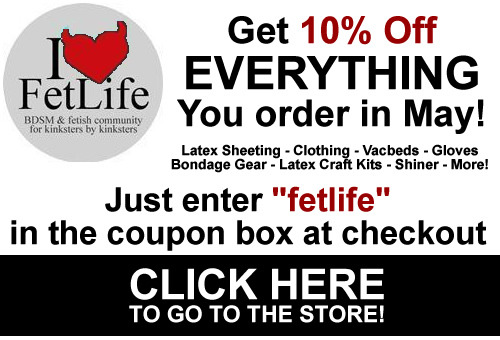 "Have I mentioned that we have a 10% off sale going on right now?  Anything from www.Kinkengineering.com or www.sheetlatex.com can be had for 10% off (your whole order!) until the end of May. Just enter ""fetlife"" in the coupon box at checkout = 10% off! Tell your latex freak friends. Let's see… that's about $40 off on a standard vacbed… best deal any town."