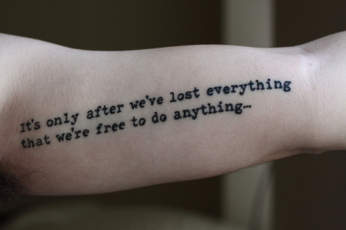 fuckyeahtattoos:  It's only after we've lost everything that we're free  to do anything… -Chuck Palahniuk, Fight Club