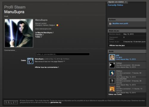 Voilà, je viens de m'inscrire sur Steam donc. Depuis qu'il est dispo pour MAC, je tente l'expérience même si je n'ai jamais été un grand fan du jeu sur ordi. Déjà avec mon PC, à part quelques mini-jeux, je n'avais jamais rien installé mais bon… J'ai opté Steam car parfois, ils écrasent les prix et c'est plutôt très intéressant donc voilà… Si vous voulez m'ajouter sur Steam, mon pseudo reste le même (ManuSupra) ou alors cliquez sur l'image et vous serez redirigez vers mon profil! ;)