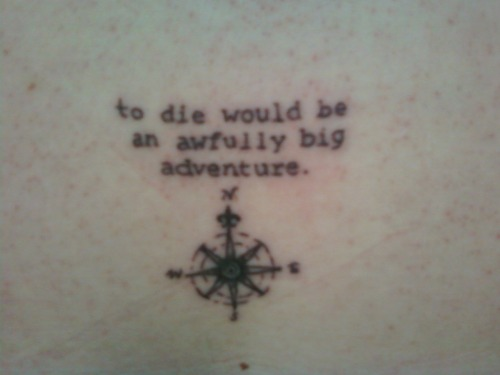 "fuckyeahtattoos:  ""To die would be an awfully big adventure."" -Peter Pan, J. M. Barie My bestie and I just got out of school for the summer and decided to have an adventure. So, we hopped in the car and drove 4 hours to the beach. Every night we've done something crazier than the night before. Night 4 was get tattoos.   i looveeee♥ this line. i love peterpan."