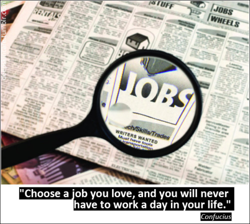 """Choose a job you love, and you will never have to work a day in your life."" Confucius"