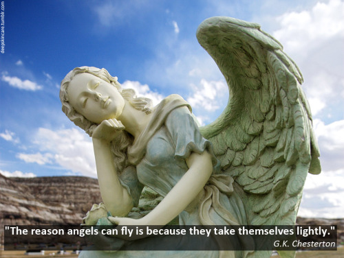 """The reason angels can fly is because they take themselves lightly."" G.K. Chesterton"