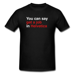 """You Can Say Get A Job In Helvetica"" Shirt Chances are you know someone who needs this shirt. All respect due to the folks at Veer, but it's getting to be a little much. As of the second I finish writing this, words in Helvetica no longer count as ""art"".  You can no longer take a Campbell's Soup can, posterize it in Photoshop, paste it 36 times and hang it in the Met. You can't issue ""limited editions"" of a Mona Lisa post card with a moustache and a French pun scribbled under it. Globs of paint on canvas applied via drip, fling, or another unconventional action verb? It's been done.  I'm not saying Helvetica isn't pretty. I'm not saying it won't still sell overpriced furniture. I'm not saying you can't make your own cool-looking things with it. I'm not even saying there's no room to riff off the concept. But please—typing text on a background no longer qualifies as epic skillz. American Apparel is circling the drain because they didn't realize this until far too late. Don't be the next person sucked into that artless void Available in Black and White [buy the shirt]"