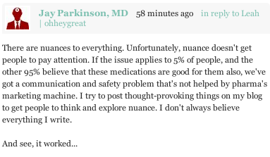 "ohheygreat:  Jay Parkinson MD and I had an exchange in the comment section on this post that I'd like to elevate to the blog proper. I had taken umbrage with his initial post. We had a conversation. Jay's final comment is shown in the image above.  ""I don't always believe everything I write."" Jay is looked to as an expert in both medicine and public health. He has an MD after his name, a sizable following on the internet, a steady stream of publicity, regular gigs speaking at events. He's also a co-founder of a company that creates new healthcare solutions. I find it deeply disturbing he would make damaging and potentially dangerous statements and then dismiss them as something he does not believe in.  There is an enormous gulf between writing with nuance and making an inflammatory, sweeping generalization like ""anti-depressants are the modern snake oil"" simply to ""get people to think."" Especially when you fail to follow up with any nuance or by guiding people to help them understand. Posting an excerpt from a Newsweek article that further emphasizes your point - an article that itself was nuanced - is not the same thing. You can write what you believe in without using fine detail and get people to listen to you. Hell, you can even write bullshit you don't believe in - as long as it's not damaging and dangerous, and as long as you aren't an expert meant to help and guide people.  As a doctor, your primary concern should be caring for patients and doing what is best for them - not getting people's attention by any means necessary, not busting up ""Big Pharma,"" not letting the bias come through from some consumer protection organization you worked for. People are fed up enough with the health care system, with people lying to them, with being unable to figure out how to navigate the system, with having the truth hidden from them behind smoke screens from one side or the other. If you want to build a system that works, if you really want to help people, if you want them to be well, then start by speaking the truth."