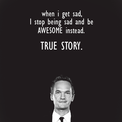 When I get sad, I stop being sad and be Awesome instead, True Story.Barney Stinson