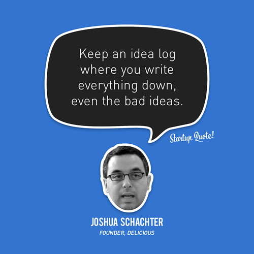Keep an idea log where you write everything down, even the bad ideas. - Joshua Schachter