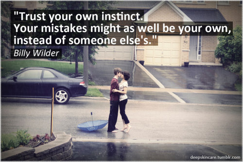 """Trust your own instinct.  Your mistakes might as well be your own, instead of someone else's."" Billy Wilder"