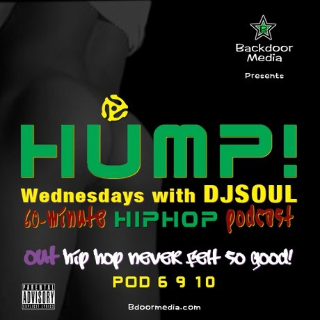 "HUMP! Wednesdays with DJSOUL - POD 6 9 10  TRAXLIST 1 Kanye West/Mos Def/Freeway/The Boys Choir – Two Words 2 J Cole – Grown Simba 3 Bone Intell – Do Me 4 DJ Green Lantern/Styles P/Tre Williams – Callin Me 5 Cassidy/Swizz Beatz – Henny and Bacardi 6 The Roots – The Next Movement 7 DJ Kay Slay/Maino/Papoose/Red Café/Ray J – Thug Luv 8 Gil Scott-Heron/Nas – New York Is Killing Me 9 Granthm - Phones 10 K Banger – Monkey Work 11 QB of da Midwest/Kay – I'm Tired 12 B.O.B/T I – Bet I 13 Ciara/Ludacris - Ride 14 Dilated Peoples/Guru (RIP) – Worst Come to Worst 15 Jean Grae/Talib Kweli – Where You Gonna Run 16 I Wayne – Living in Love 17 Shyne/Barrington Levy – Bonnie and Shyne 18 Anthony B - Position 19 Eddy Free/Kaoz – The Natives Are Restless ""OUT Hip Hop Never Felt So Good!""—Tony DJSOUL Dobson"