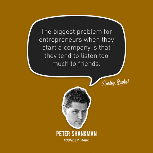 The biggest problem for entrepreneurs when they start a company is that they tend to listen too much to friends. - Peter Shankman