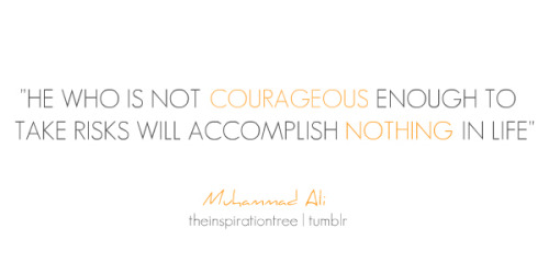 He who is not courageous enough to take risks will accomplish nothing in life. quote-book:  - Muhammad Ali (via theinspirationtree)
