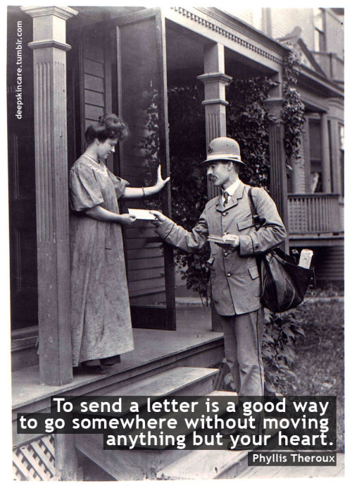 """To send a letter is a good way to go somewhere without moving anything but your heart.""Phyllis Theroux"