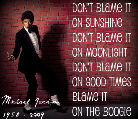 Don't blame it on sunshine Don't blame it on moonlight Don't blame it on good times Blame it on the boogie ~> Michael Jackson <~