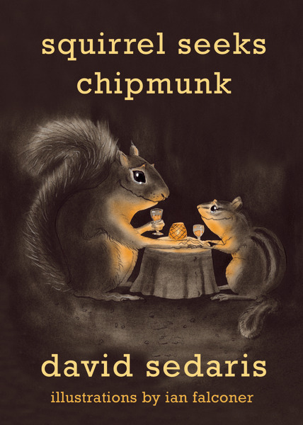 "October 2010 HARDCOVERSquirrel Seeks Chipmunk: A Modest BestiaryDavid SedarisWith illustrations by Ian FalconerISBN:978-0-316-03839-3; $19.99Something new from the beloved David Sedaris: a book of acerbic,outrageously funny fables featuring animals with unmistakably human failings.Featuring David Sedaris's unique blend of hilarity and heart, this new illustrated collection of animal-themed tales is an utter delight. Though the characters may not be human, the situations in these stories bear an uncanny resemblance to the insanity of everyday life. In ""The Toad, the Turtle, and the Duck,"" three strangers commiserate about animal bureaucracy while waiting in a complaint line. In ""Hello Kitty,"" a cynical feline struggles to sit through his prison-mandated AA meetings. In ""The Squirrel and the Chipmunk,"" a pair of star-crossed lovers is separated by prejudiced family members. Once again David Sedaris shows us the mostoutrageous, tender, absurd sides of ourselves in his ""profoundly funny, well-crafted stories that somehow, magically, bring home a major point about fidelity or guilt or love."" (Christian Science Monitor) About the author: David Sedaris is a regular contributor to The New Yorker and Public Radio International's This American Life. He is the author of six previous books and lives in France and England."