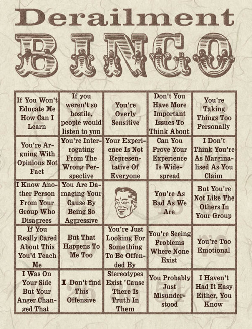 tumblinfeminist:  notaskingforpermission:  Derailment Bingo by piranha @ Dreamwidth (http://piranha.dreamwidth.org/445505.html) MMM. Let me not even get into the fact that someone's been trying to play this game with me for a week or so now. NOT HAVIN IT.  (via lipglossblackleather)