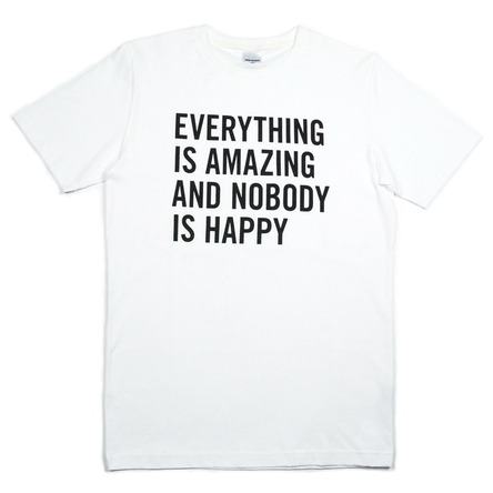 Everything is amazing and nobody's happy-Tee.  Watch the Louis CK skit.
