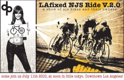 This weekend in Los Angeles!  LAFixed NJS Ride v2.0 We meet SUNDAY, July 11th, 2010, NOON…We roll out at 1pm, in little tokyo, here…  Everyone is welcome, especially the sparkly/non sparkly njs bikes, so spread the word and lets enjoy in some stellar steel. The day will include a 24mile mellow-yellow bike ride, a few photo ops, 2 hard stops for regroup and hydration, and finally which will then end at a space to showcase the bikes with contests, ribbons, drinks, and food.  Contests will include •Best Overall NJS •Rarest NJS •Favorite Commuter NJS •Most NJS Stamps •Most J-PoP  Some more details here.