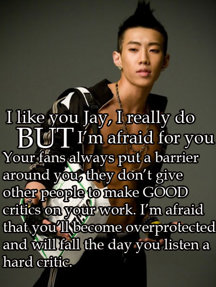 "kpopsecrets:  I say to everyone I think he is just average as a singer/rapper, but truth is I like Jay too much to not care about him.  you've never come across my tweets then… :P 'cause this is a straight up lie. i've been dishin' out tough love for Jay Bby since day one. Bby boy still needs some work to be his best. At the moment, he just has the ""potential"" (and the pressure that comes with having to ""meet"" those various expectations along w/it). to break it down: take a step into Jay's soompi thread and you'll meet the kind of fans that define Jay's fanclub, whom would outright make your comment null and void. n u're really not giving the boy any credit. he's already gone through the muck and the mire that nearly destroyed his career (with the suicide petition that helped begin that nightmare also) so WHY ON EARTH would a critique BREAK him?"
