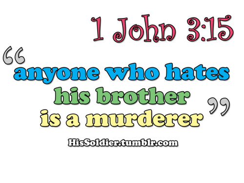 1 John 3:15  Any one who hates his brother is a murderer, and you know that no murderer has eternal life in him