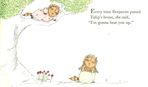 This is from one of my favourite books, Benjamin & Tulip by Rosemary Wells. There are at least three perfect lines that provoke hactual, proper giggles every time I look at it. And any book that does this after 9239472439 reads is automatically brilliant.   Tulip is basically a badass - but I am sure it will not surprise you to learn that her and Benjamin find a way to love each other in the end.