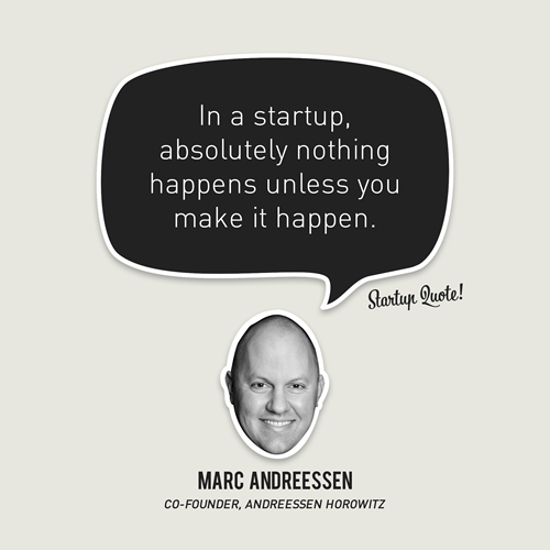 startupquote:  In a startup, absolutely nothing happens unless you make it happen. - Marc Andreessen