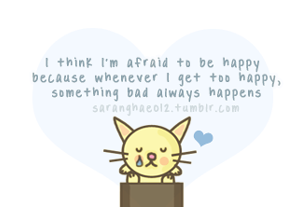 I think I'm afraid to be happy because whenever I get too happy, something bad always happens </3
