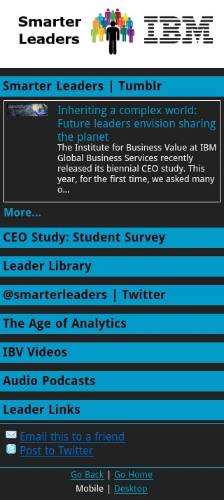 smarterleaders:  Introducing Smarter Leaders Mobile,  which brings IBM's project — on new styles and trends in leadership, from the CEO office to the next generation of future leaders  — to the smartphone world. Our mobile site integrates content from Smarter Leaders | Tumblr, @smarterleaders on Twitter, as well on content from the Smarter Planet blog, YouTube channel for IBM's Institute for Business Value and mobile resources on ibm.com. All of these assets are optimized for access by more than 52,000 types of mobile web devices, including Blackberries, iPhones, Android, Symbian and Windows Mobile equipped phones. So give our first mobile site a spin and let us know what you think. http://smarterleaders.mobi