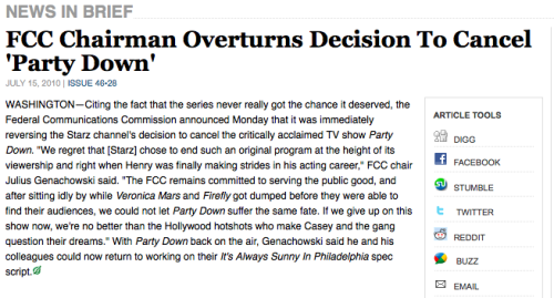 kevinslane:  If only, The Onion, if only…  ⌂ 'the FCC remains committed to serving the public good, and after sitting idly by while veronica mars and firefly got dumped before they were able to find their audiences, we could not let party down suffer the same fate'. i really want these shows back in my life. finding stuff to watch is harder when you're part of a niche television audience. sigh.