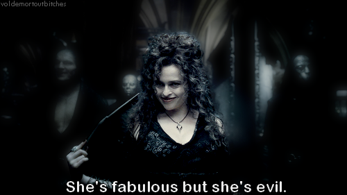 I love bellatrix. I once has this dream where this guy told me I looked like Bella, so I started crying (cause she's all like 'sunken eyes and dark and evil and stuff') but he was like 'No i mean bella from twilight!' So I slapped him. I'll take Bellatrix over that floozy Bella Swan anyday.