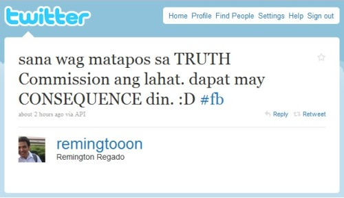 "Truth or Consequence? This was the tweet of my ex roommate/ comrade/ partner in crime Remington (AKA ""RR"" in my previous blogs). This guy can be a useless and stubborn bastard or a genius who have loads of substantial words of wisdom and opinion - depending on his mood. At present, he is a Thomasian trying his luck on how to conserve music. Okay, that is not a very important detail. My good friend has a point. I do hope and pray that the Hilario Davide-led ""Truth Commission"" will do their jobs with all honesty and in the context of justice. No biases. No hullabaloos. And no political circus. And hopefully, there would be a consequence. There is always a reparation for every mistakes that a person has committed. That, my friend, is justice. And justice does not exempt anyone. Even the former President of the Republic. God bless the Philippines!"