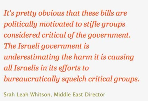Israel: Withdraw Legislation Punishing Human Rights Activists (Jerusalem) - Israel's Knesset should reject proposed legislation that would weaken the country's vibrant civil society, Human Rights Watch said today. Recent proposed bills would penalize human rights groups for critical reporting and advocacy, including publicizing information on war crimes, expressing support for boycotts, or helping refugees and asylum seekers. via Human Rights Watch