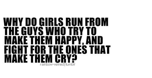"lovequotesrus:  ""Why do girls run from the guys who try to make them happy, and fight for the ones that make them cry.""  which is why i decided to stop being nice."