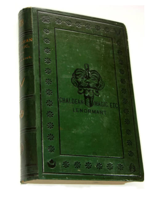 "CHALDEAN MAGIC (First UK Edition)  London: Samuel Bagster and Sons, 1877.  Translated from the French with considerable additions by the Author and notes by the Editor. vg copy. Hb. Green cloth cover with black lettering, design and illustration to front; and black bands, bright gilt lettering and bright gilt symbols to spine.  The work draws largely from a tablet from the library of the Royal Palace at Nineveh which contains numerous formulas of 'deprecatory incantations against evil spirits, the effects of sorcery, disease etc. "" A fascinating insight into the magical practices the Chaldeans, with 31 chapters which include Mythology of the Underworld; Magic and Sorcery of the Chaldeans; and Chaldean Demonology.  Via Motus Books"
