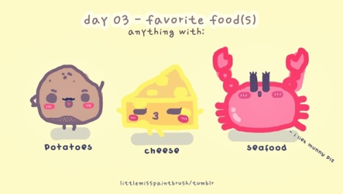 "day 03 - favorite food(s) [pluralized because i love to eat] potatoes, cheese, and seafood. ""fish are friends, not food"" huhuhu i know, i know sorryyyy. ;~; i love asian streetfood too. a lot. :D"