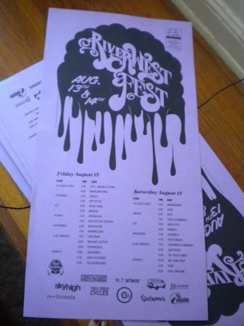 Designed and printed locally by David Arnevik: www.davidarnevik.com LINE-UP! POSTERS!  RIVERWEST  FESTFRIDAY AUGUST 13TH & SATURDAY AUGUST 14TH 2010 Friday  Aug. 13thVenue                                            Time                     Band Eagle's  Nest                          3:00         **The Shallow WaveEagle's Nest                           4:00                      Dandelion SpineUptowner                                  3:30         OkerloUptowner                                  4:30                     Cry CoyoteCream  City Collectives          5:00                     Ritual FormCream City Collectives          6:00                      MaidensBremen Cafe                          5:30                     DinosaurusBremen  Cafe                          6:30                     No Sleep for the BearRiverhorse                                 6:30                     Breathe FireRiverhorse                                7:30                      Burning SonsClub Timbuktu              7:00                     Lord BrainClub  Timbuktu                  8:00                     Red Knife LotteryClub Timbuktu                   9:00                     Terrior ButeStonefly                                     10:00                     Jon Burks Stonefly                        11:00                    John, The SavageStonefly                                      12:00                    The FigureheadsSaturday Aug.  14Venue                                           Time                      BandEagle's Nest                          3:00          NarrenschiffEagle's Nest                         4:00                        FahriBremen                                        3:30                      ArtoBremen                                        4:30                       Lines & TerminalsCream City Collectives         5:00         AbsolutelyCream City Collectives        6:00                       EnablerRiverhorse                              5:30                      SquidbotzRiverhorse                               6:30                      Death DreamUptowner                                7:30        Venus and Jank OneUptowner                                 8:30                       JDLClub Timbuktu                 7:00        Everybody at MidnightClub  Timbuktu                 8:00                     CentipedesClub Timbuktu                 9:00                      The Trusty KnifeStonefly                                     10:00                   Mr.  Hawk FightStonefly                                     11:00       CurbStonefly                                      12:00                   High Lonesome1 Day Pass - $102  Day Pass - $15Each Show - $5Passes are being sold at Beans  & Barley, Fuel Cafe, Sky High & Jackpot GalleryALL  AGES VENUES: Eagle's Nest, CCC & Club Timbuktu+21 VENUES:  Uptowner, Bremen Cafe, Riverhorse & StoneflyBIG THANKS TO  OUR SPONSORS: BEANS & BARLEY, TRULY SPOKEN CYCLES, RETHREADS,  CENTRO, CAFE CORAZON, SKY HIGH, BLIFFERT HARDWARE, 91. 7 WMSE, UPTOWNER  & VOLATILE RECORDINGS AS WELL AS ALL OF THE AMAZING BANDS//PEEPS PLAYING!  »facebook event:: http://www.facebook.com/event.php?eid=131178446921242&ref=ts