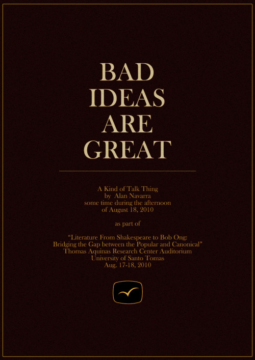 """Bad Ideas Are Great"" is A Kind of Talk Thing that I'll hold some time during the afternoon of August 18, 2010. Part of UST's ""Literature From Shakespeare to Bob Ong: Bridging the Gap between the Popular and Canonical"" from Aug. 17-18, 2010. Thomas Aquinas Research Center Auditorium. VPE authors Budjette Tan, Manix Abrera and Carlos Malvar are scheduled to talk as well. For more info, visit Visprint Inc.'s blog site or Facebook fan page. PROGRAMME SCHEDULE (Skeds might change as time… goes… by…) AUGUST 17 Dr. Bienvenido Lumbera Prof. Jun Cruz Reyes Dr. Ophelia Dimalanta Dr. Efren Abueg Dr. Isagani Cruz AUGUST 18 Jun Balde: Details of talk TBA Siege Malvar: Details of Talk TBA Alan Navarra: ""Bad Ideas Are Great"" Karl De Mesa: ""News of the Shaman"" or ""Horror Stories as Shamanic Remedy & Psychic Self-Defense for th 21st Century"" Eros Atalia: ""Magbiro Ay Di Biro"" Budjette Tan, David Hontiveros and Bart Coronel: Horror Panel Manix Abrera & Freely Abrigo: ""Comic Strip(ped?)"" Carlo Vergara & Kajo Baldisimo: Graphic Novel The Spirit of Bob Ong: Book 8's latest trailer and some… Nida Ramirez: ""How To Not Get Published"" See you guys there. Hmmkay. Especially because I don't know where the building is. Huzzah!"