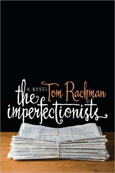 the imperfectionists, tom rachman: dial press/random house.
