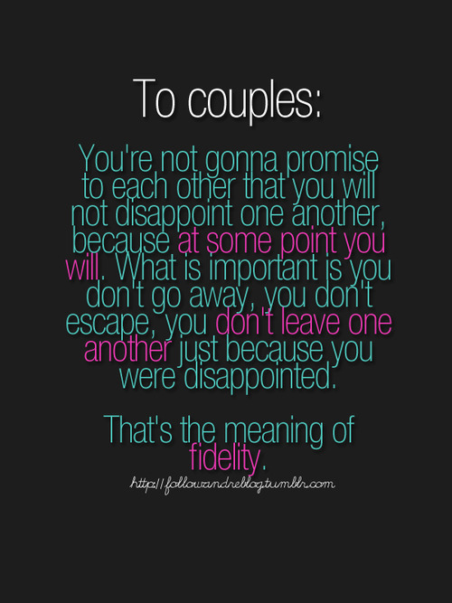 """To couples: You are not gonna promise to each other that you will not disappoint one another, because at some point you will. What is important is you don't go away, you don't escape, you don't leave one another just because you were disappointed. That's the meaning of fidelity."""