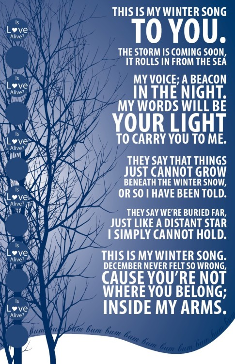 This is my winter songto you.The storm is coming soon,it rolls in from the seaMy voice; a beaconin the night.My words will beyour lightto carry you to me.They say that thingsjust cannot growbeneath the winter snow,or so I have been told.They say we're buried far,just like a distant starI simply cannot hold.This is my winter song.December never felt so wrong,cause you're notwhere you belong;inside my arms. -Winter Song, Sara Bareilles & Ingrid Michaelson