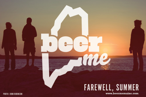 beermemaine:  Farewell, Summer. You were good to us this year.  Parting is such sweet sorrow. Like, seriously.