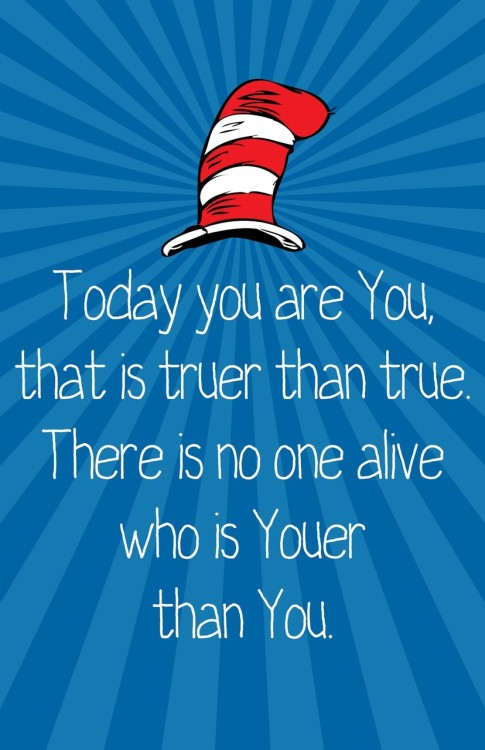 Today you are You,that is truer than true.There is no one alivewho is Youerthan You. -Dr. Seuss