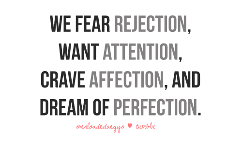 overloadedaegyo:   We fear rejection, want attention, crave affection and dream of perfection.