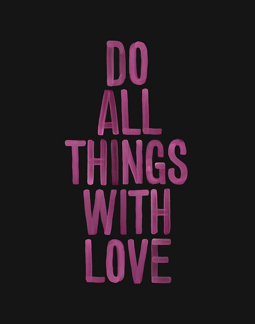 savedbychrist:   And do everything with love - 1 Corinthians 16:14   1 Corinthians 13 Love  1If I speak in the tonguesof men and of angels, but have not love, I am only a resounding gong or a clanging cymbal. 2If I have the gift of prophecy and can fathom all mysteries and all knowledge, and if I have a faith that can move mountains, but have not love, I am nothing. 3If I give all I possess to the poor and surrender my body to the flames,but have not love, I gain nothing.   4Love is patient, love is kind. It does not envy, it does not boast, it is not proud. 5It is not rude, it is not self-seeking, it is not easily angered, it keeps no record of wrongs. 6Love does not delight in evil but rejoices with the truth. 7It always protects, always trusts, always hopes, always perseveres.   8Love never fails. But where there are prophecies, they will cease; where there are tongues, they will be stilled; where there is knowledge, it will pass away. 9For we know in part and we prophesy in part, 10but when perfection comes, the imperfect disappears. 11When I was a child, I talked like a child, I thought like a child, I reasoned like a child. When I became a man, I put childish ways behind me. 12Now we see but a poor reflection as in a mirror; then we shall see face to face. Now I know in part; then I shall know fully, even as I am fully known.   13And now these three remain: faith, hope and love. But the greatest of these is love.  Why is it that ever since I read this in a mass, it keeps popping up everywhere. WTH is wrong with me?