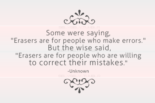 quote-book:  Some were saying, Erasers are for people who make errors.But the wise said, Erasers are for people who are willing to correct their mistakes - Unknown  i'm not wise, but one day, i hope i'll think like one