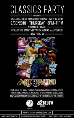 "Classics Party Chapter 1: A Celebration of Aquemini Classics Party is a new project coming from New York, where the goal is to celebrate the monumental ""classic"" album from any number of modern artists. Playing the entire album throughout the night + music that made that album happen or what that album made happen after it's inception. Pretty great idea, as it is basically an ""Allmusic.com"" party. Meaning, the historical lineage of what led up to said album, and those it influenced to continue the movement. Dj Ayres of The Rub will be DJing the launch of what is sure to become another New York standard. You can keep up with the CP crew over at their blog, with great posts of upcoming events as well as write ups on what they deem classic material. You can also follow them on Twitter for instant updates if you got ADD. ::BONUS:: Since we got you in the Outkast mood over here at MMM, read these great liner notes from the making of Aquemini. There are some really great stories from Big Boi + Andre. You must learn."