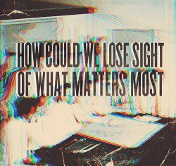 prettyvacantx:  How could we lose sight of what matters most. Trying to love what cannot love us back. All we have is not worth living for if we do not know when to let go.