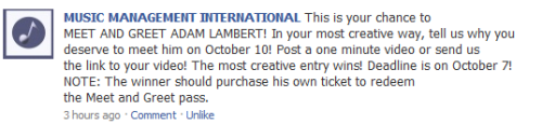 """Music Management International: This is your chance to MEET AND GREET ADAM LAMBERT! In your most creative way, tell us why you deserve to meet him on October 10! Post a one minute video or send us the link to your video! The most creative entry wins! Deadline is on October 7! NOTE: The winner should purchase his own ticket to redeem the Meet and Greet pass.""  *Click to be redirected to their FB fanpage"