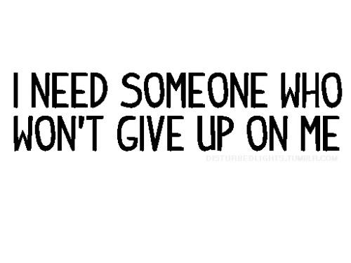 cinnamonpau:  misskatrinarose:  I need someone who won't give up on me AGAIN!  yep.